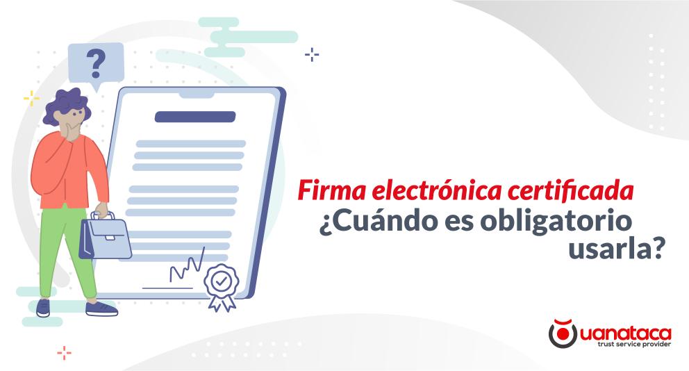 Firma electrónica certificada ¿cuándo es obligatorio usarla?